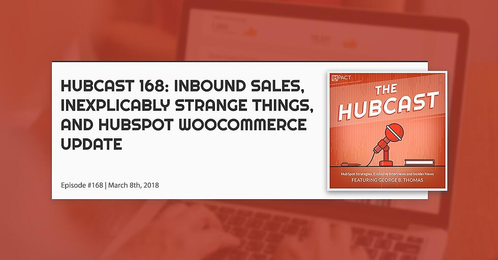 Hubcast 168: Inbound Sales,Inexplicably Strange Things, and HubSpot WooCommerce Update