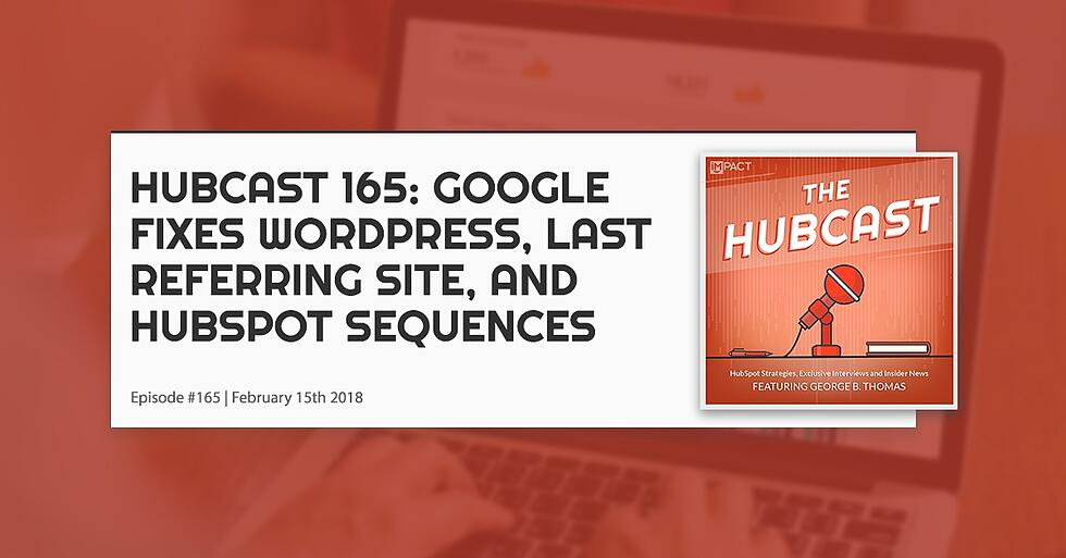 Hubcast 165: Google Fixes Wordpress, Last Referring Site, & HubSpot Sequences