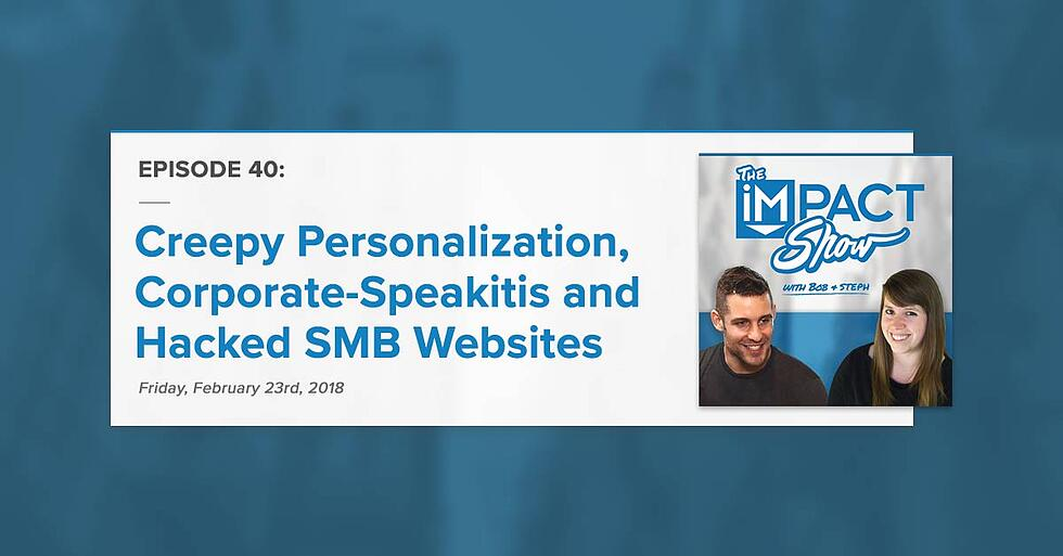 """""""Creepy Personalization, Corporate-Speakitis and Hacked SMB Websites"""" The IMPACT Show Ep. 40 [Show Notes]"""