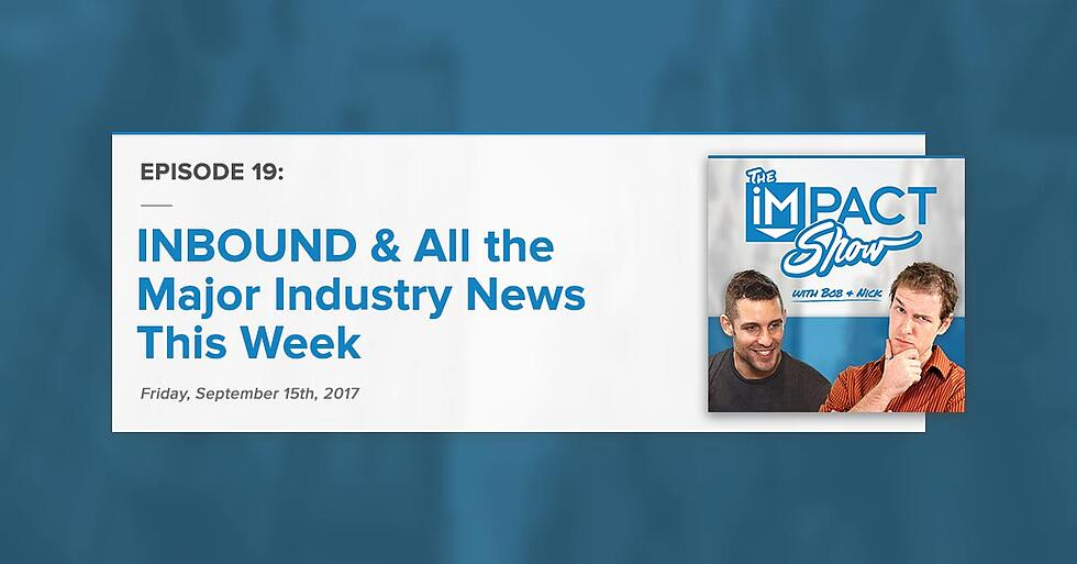 """INBOUND & All the Major Industry News This Week:"" The IMPACT Show Ep.19 [Show Notes]"