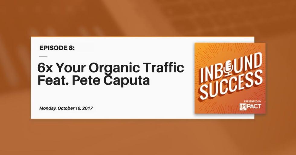 """6x Your Organic Traffic Ft. Pete Caputa"" (Inbound Success Ep. 8)"