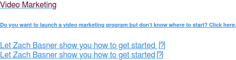 Video Marketing  Do You Want to Launch a Video Marketing Program But Don't Know Where to Start?   Let Zach Basner show you how to get started    Let Zach Basner show you how to get started