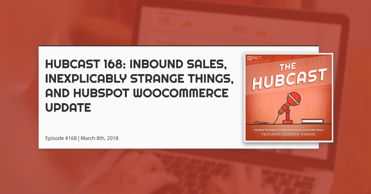 Hubcast 168: Inbound Sales, Inexplicably Strange Things, and HubSpot WooCommerce Update