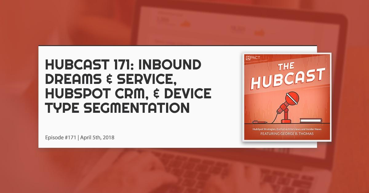 Hubcast 171: INBOUND Dreams & Service, HubSpot CRM, & Device Type Segmentation