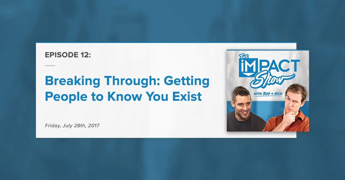 Getting People to Know You Exist: The IMPACT Show Ep.12 [Show Notes]