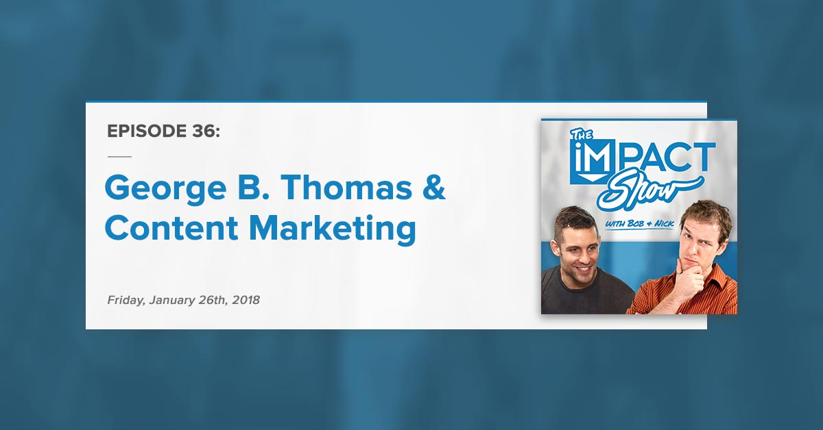 George B. Thomas, Content Marketing, & More: The IMPACT Show Ep. 36 [Show Notes]