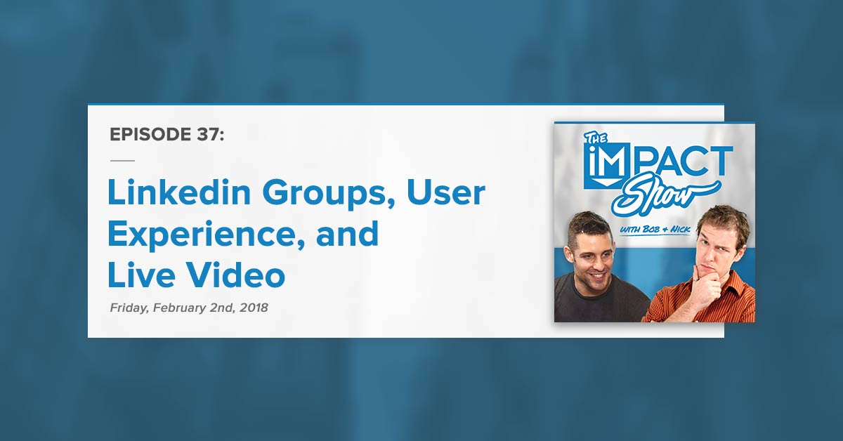 Linkedin Groups, User Experience, Live Video: The IMPACT Show Ep. 37 [Show Notes]