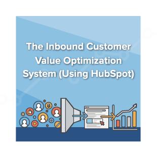 The Inbound Customer Value Optimization System (Using HubSpot)
