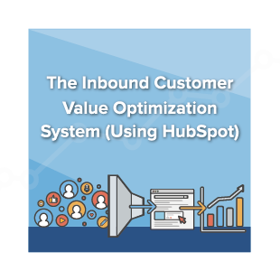 The Inbound Customer Value Optimization System (Using HubSpot)