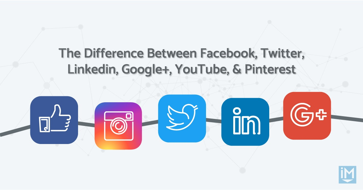 The Difference Between Facebook, Twitter, Linkedin, Google+, YouTube, & Pinterest