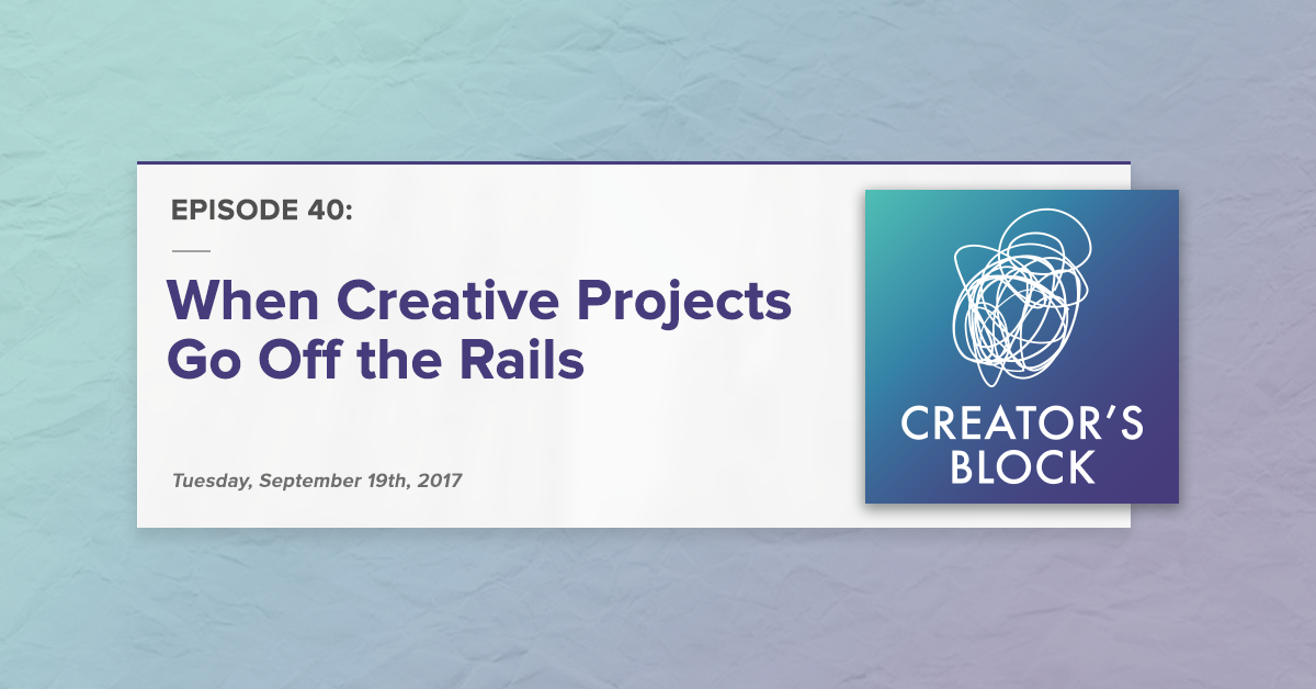 Creator's Block Returns: When Creative Projects Go Off the Rails [Podcast]