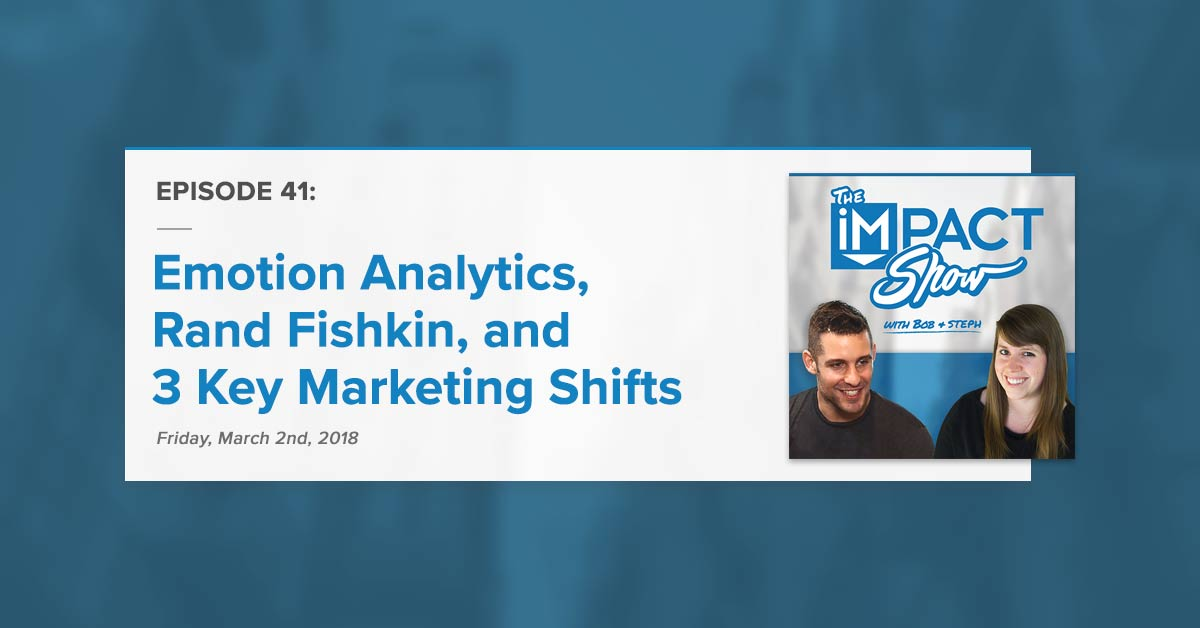 """Emotion Analytics, Rand Fishkin, and 3 Key Marketing Shifts"" The IMPACT Show Ep. 41 [Show Notes]"