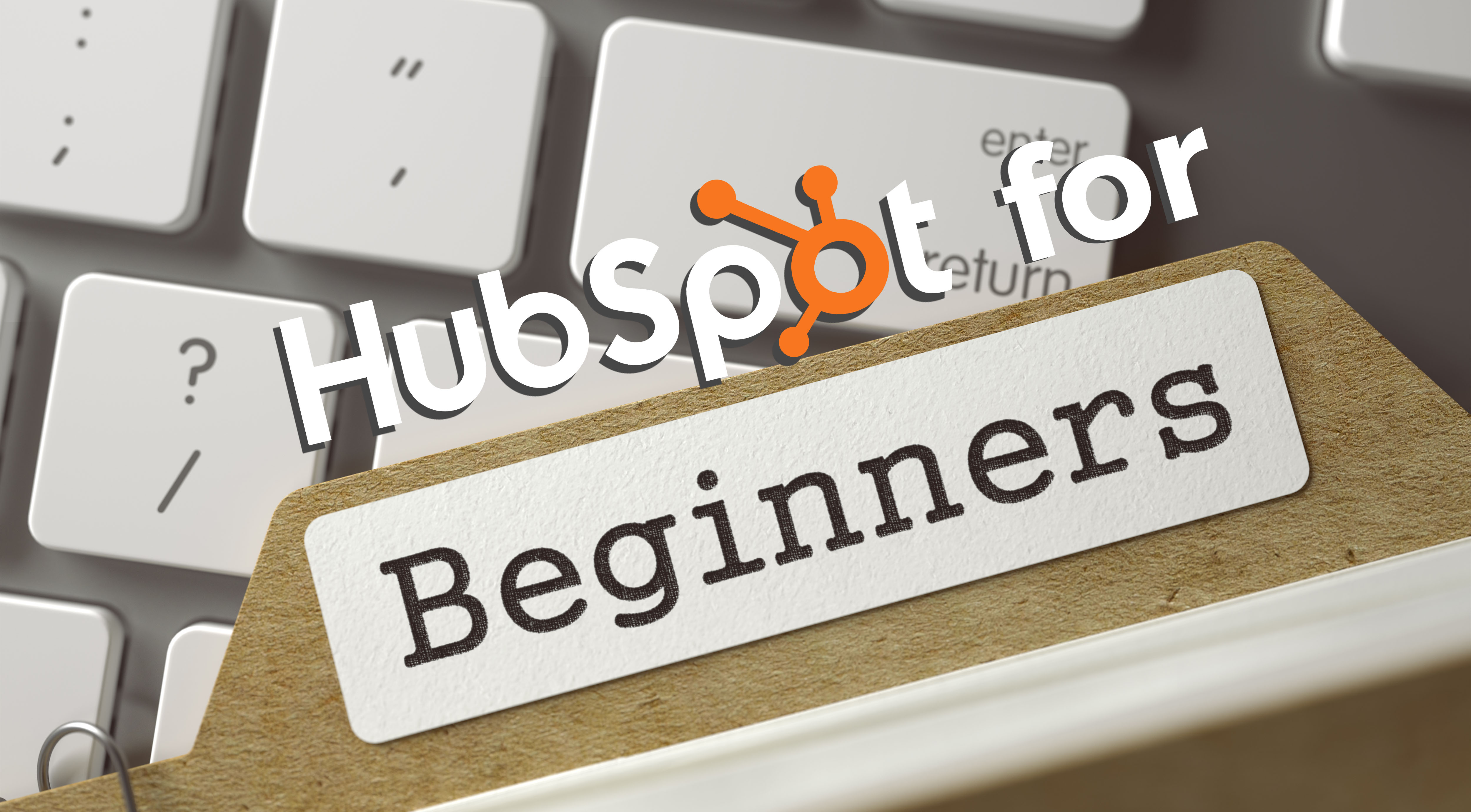 HubSpot for Beginners: Starting Your HubSpotting Journey