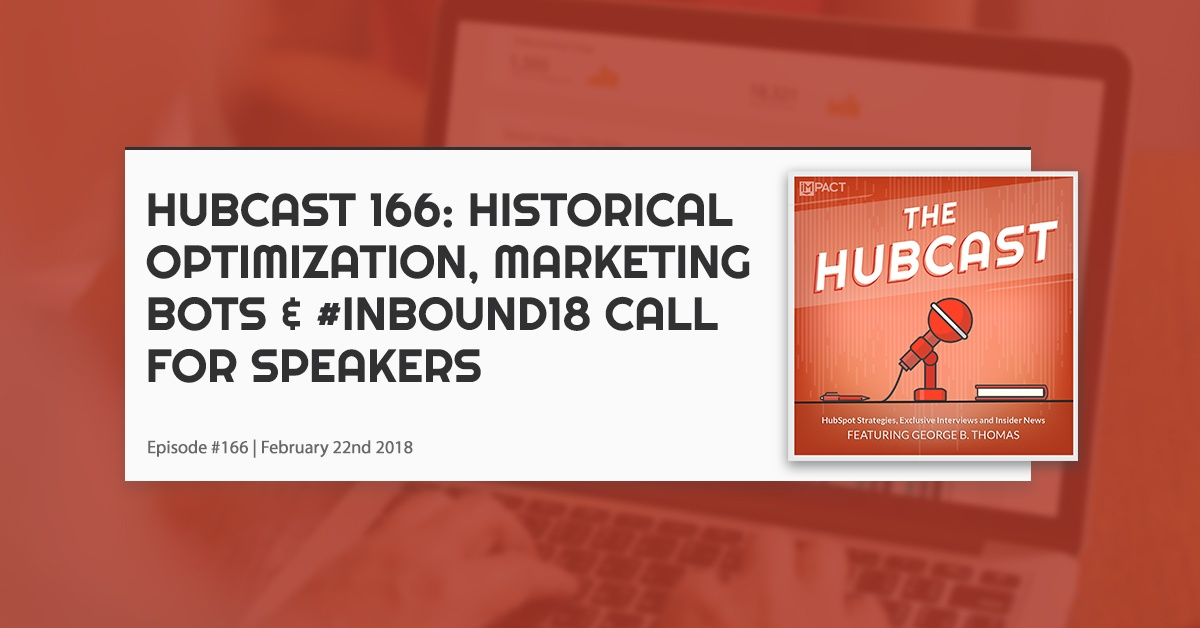 Hubcast 166: Historical Content/Blog Optimization, Marketing Bots, & #Inbound18 Call for Speakers