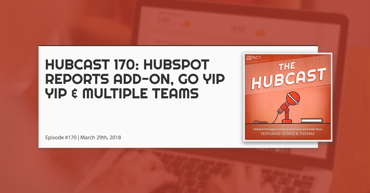 Hubcast 170: HubSpot Reports Add-on, Go Yip Yip, & Multiple Teams