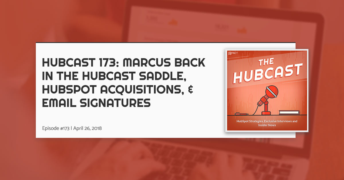 Hubcast 173: Marcus Back in the Hubcast Saddle, HubSpot Acquisitions, & Email Signatures