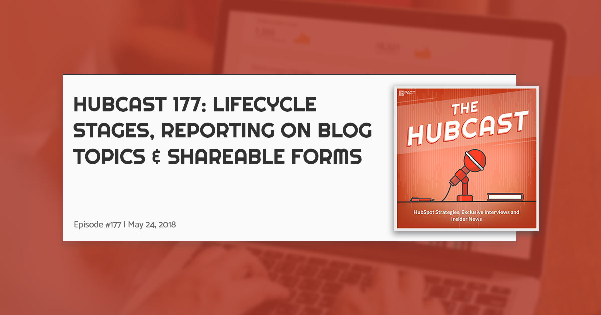 Hubcast 177: Lifecycle Stages, Reporting on Blog Topics & Shareable Forms