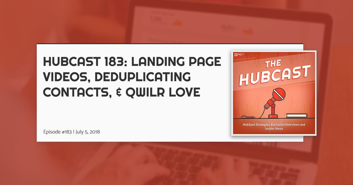 Hubcast 183: Landing Page Videos, Deduplicating Contacts, & Qwilr Love