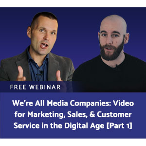 We're All Media Companies: Video for Marketing, Sales, & Customer Service in the Digital Age [Part 1]