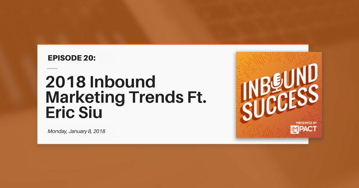2018 Inbound Marketing Trends Ft. Eric Siu (Inbound Success Ep. 20)