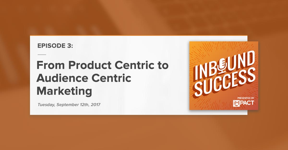 From Product Centric to Audience Centric Marketing: (Inbound Success Podcast Ep. 3)
