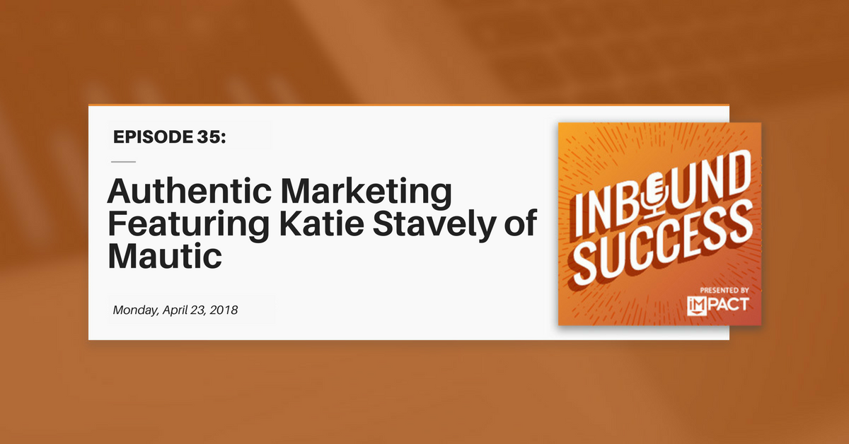 Authentic Marketing Featuring Katie Stavely of Mautic (Inbound Success Ep. 35)