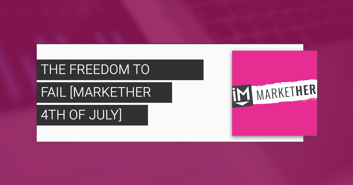 The Freedom to Fail [MarketHer 4th of July]