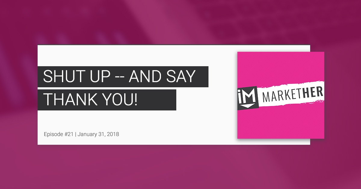 Shut Up & Say Thank You! [MarketHer Ep. 21]