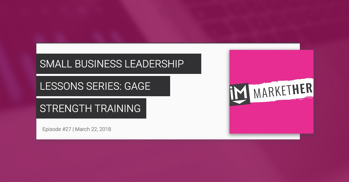Small Business Leadership Lessons Series: Gage Strength Training [MarketHer Ep. 27]