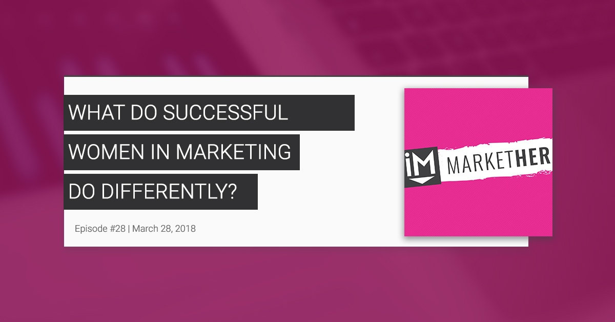 What Do Successful Women in Marketing Do Differently? [MarketHer Ep. 28]