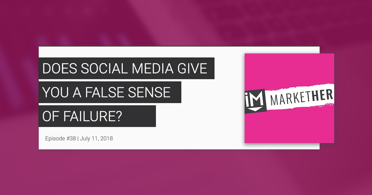 Does Social Media Give You a False Sense of Failure? [MarketHer Ep. 38]