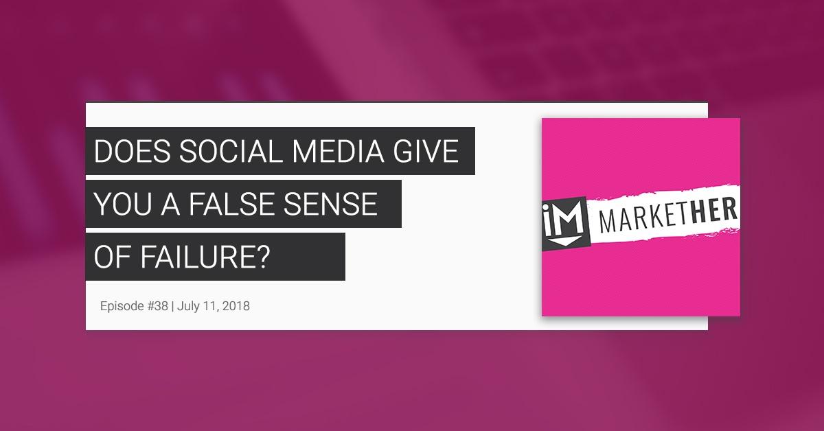 Does Social Media Give You a False Sense of Failure? [MarketHer Ep. 38]