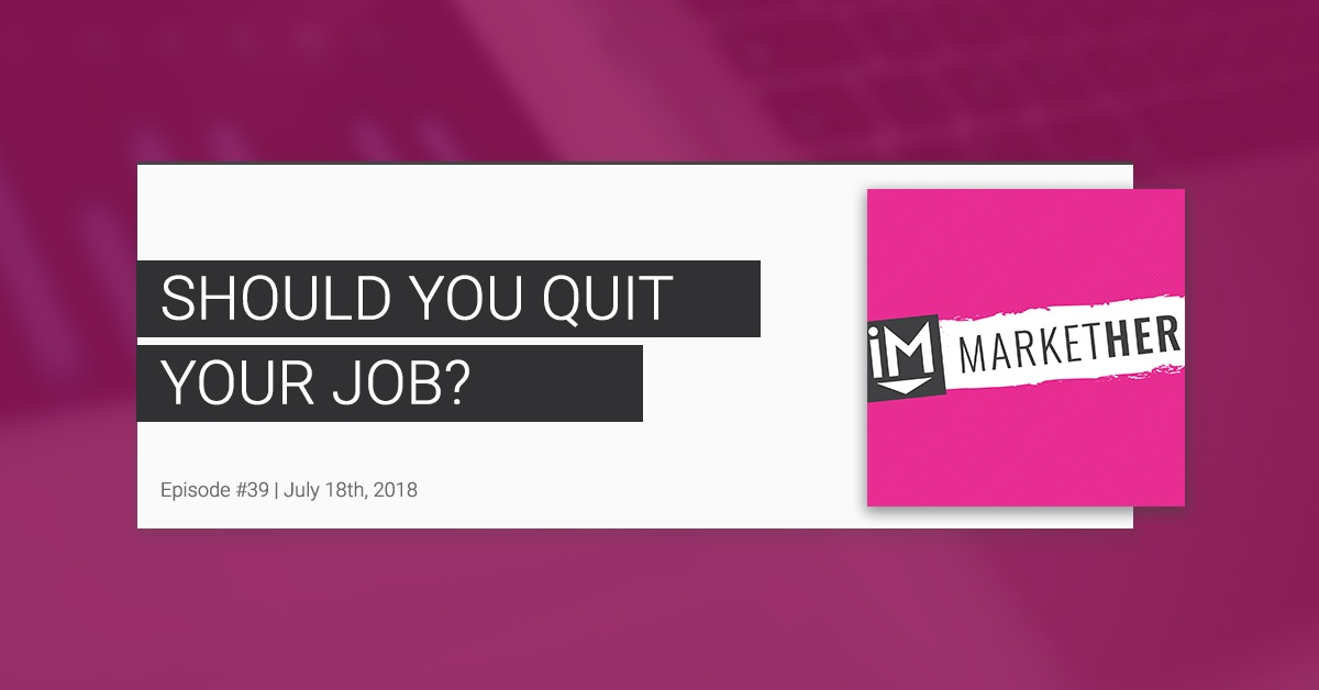 Should You Quit Your Job? [MarketHer Ep. 39]