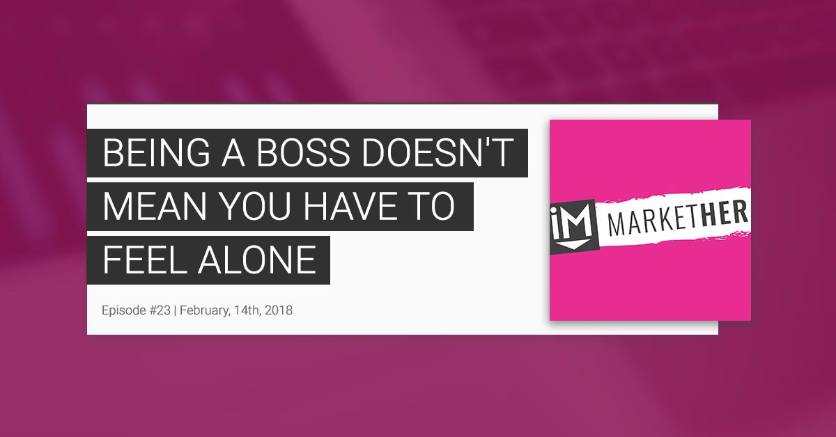 Being a Boss Doesn't Mean You Have to Feel Alone [MarketHer Ep. 23]
