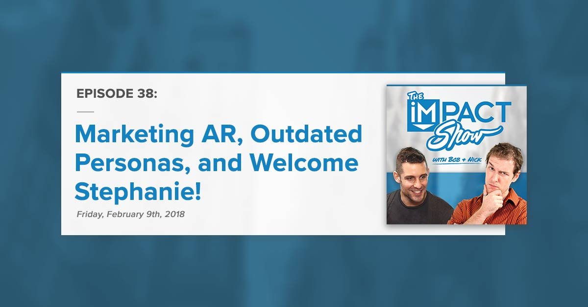 Marketing AR, Outdated Personas, and Welcome Stephanie The IMPACT Show Ep. 38 [Show Notes]