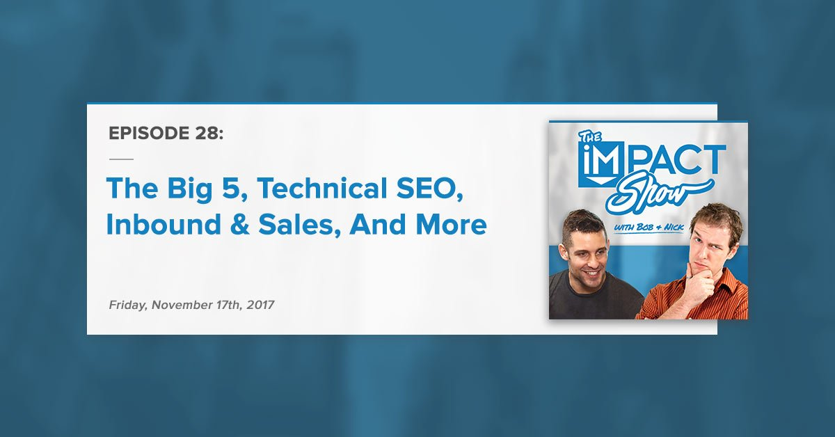 """The Big 5, Technical SEO, Inbound & Sales, And More:"" The IMPACT Show Ep. 28 [Show Notes]"