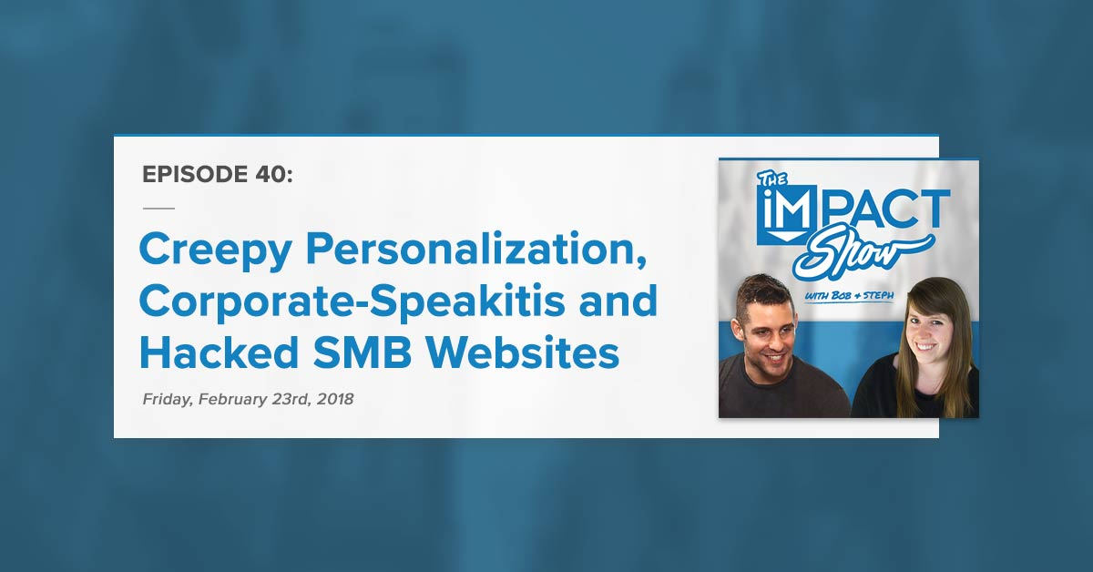Creepy Personalization, Corporate-Speakitis and Hacked SMB Websites The IMPACT Show Ep. 40 [Show Notes]