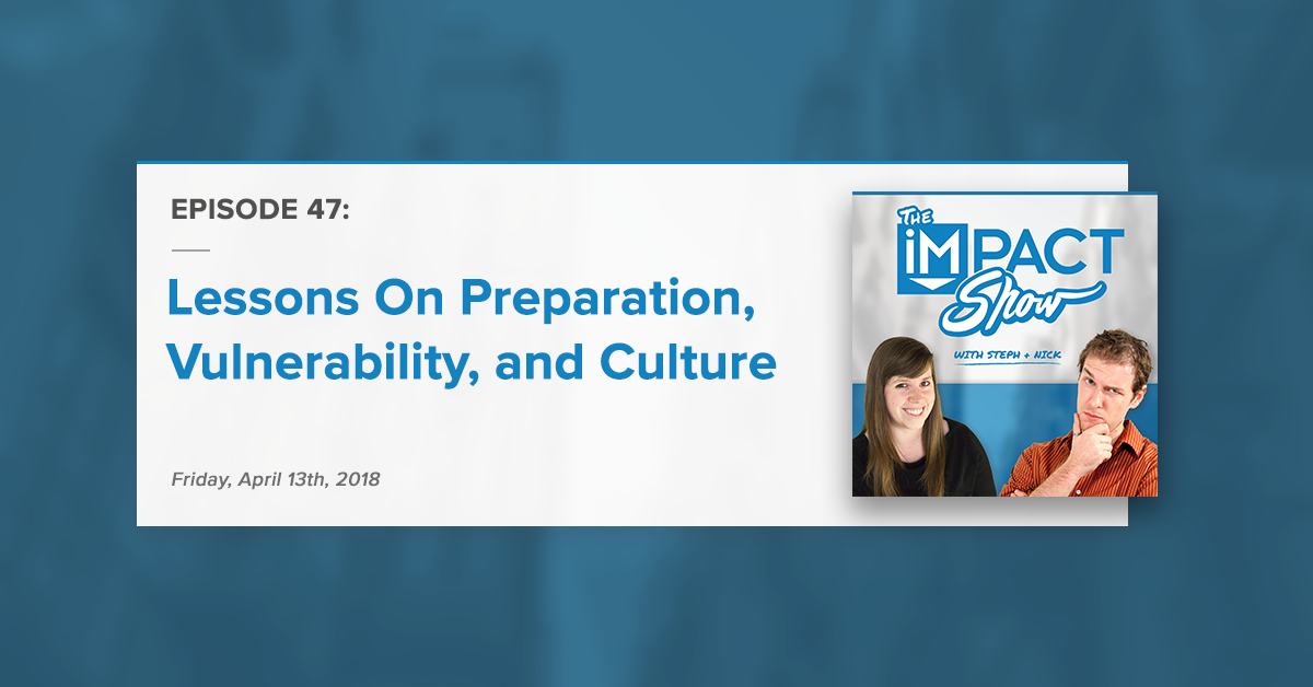 Lessons Learned On Preparation, Vulnerability, and Culture (The IMPACT Show Ep. 47)