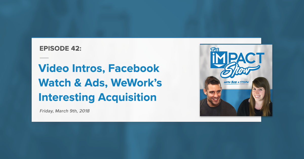 Video Intros, Facebook Watch, & WeWork's Interesting Acquisition (The IMPACT Show Ep. 42)