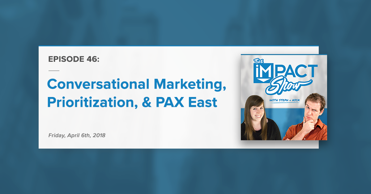 Conversational Marketing, Prioritization, and PAX East (The IMPACT Show Ep. 46)