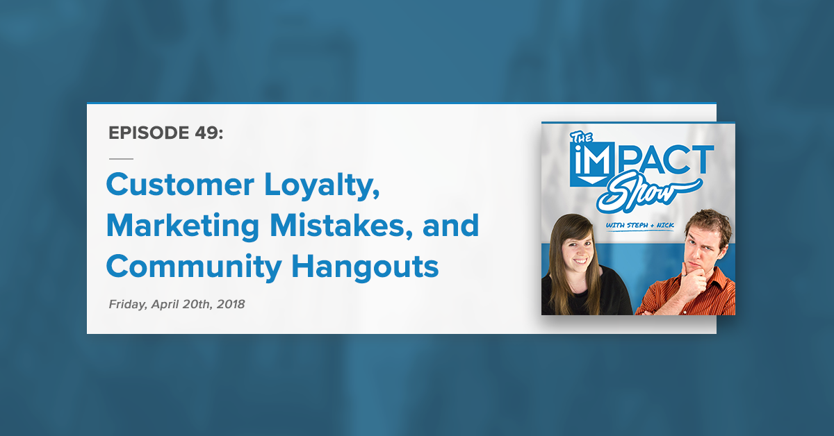 Customer Loyalty, Marketing Mistakes, and Introducing: Community Hangouts (The IMPACT Show Ep. 49)