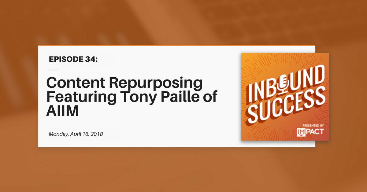Content Repurposing Featuring Tony Paille of AIIM (Inbound Success Ep. 34)