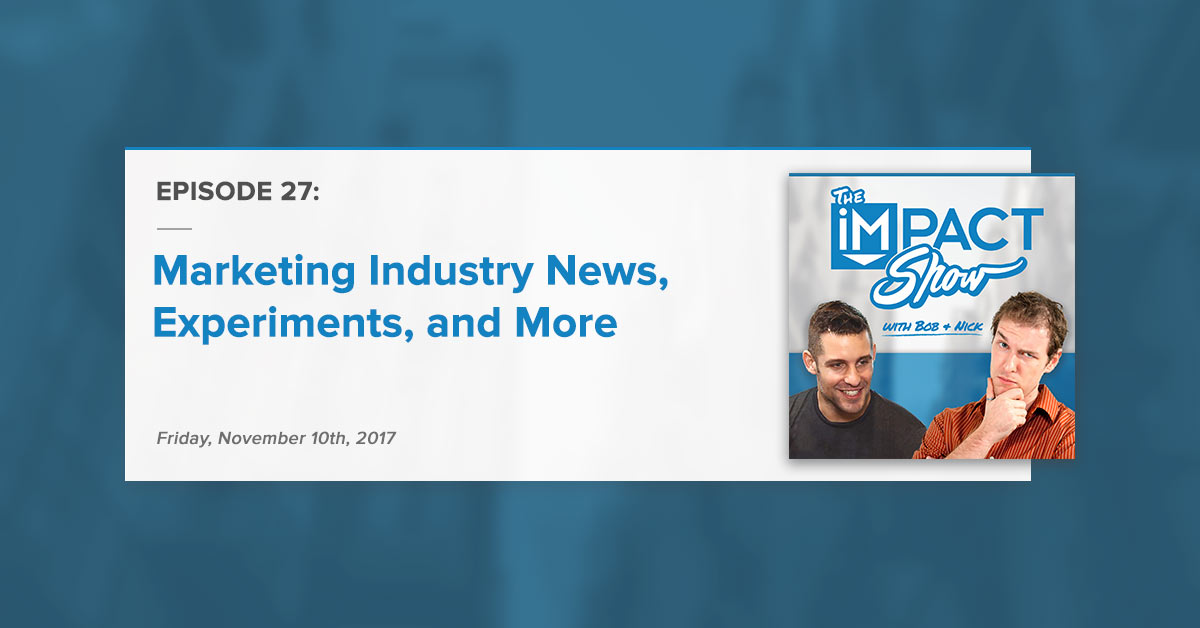 Marketing Industry News, Experiments, and More: The IMPACT Show Ep. 27 [Show Notes]