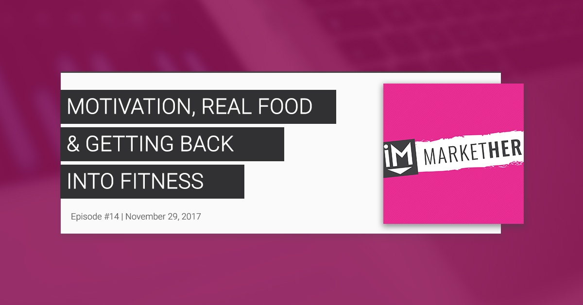Motivation, Real Food and Getting Back into Fitness - MarketHer Ep. #14