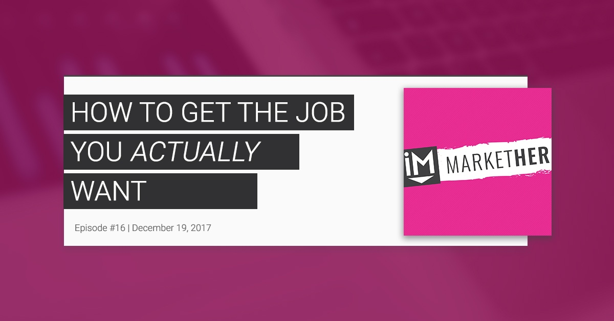 How to Get the Job You Actually Want [MarketHer Ep. 16]