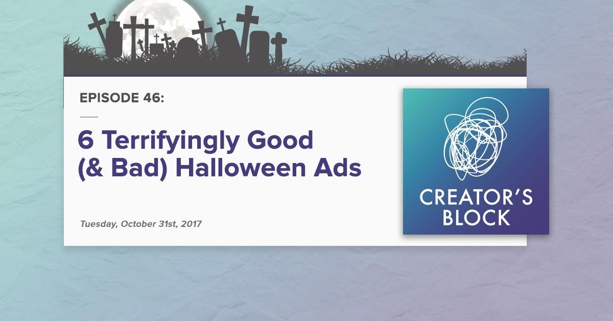 Creator's Block #46: 6 Terrifyingly Good (& Bad) Halloween Ads [Podcast]