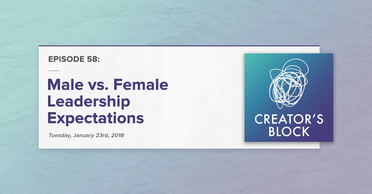 Male vs. Female Leadership Expectations (Creator's Block, Ep. 58)