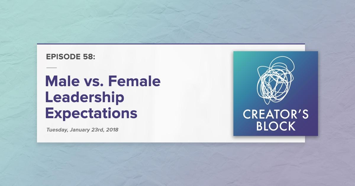 Male vs. Female Leadership Expectations (Creator's Block, Ep. 58)