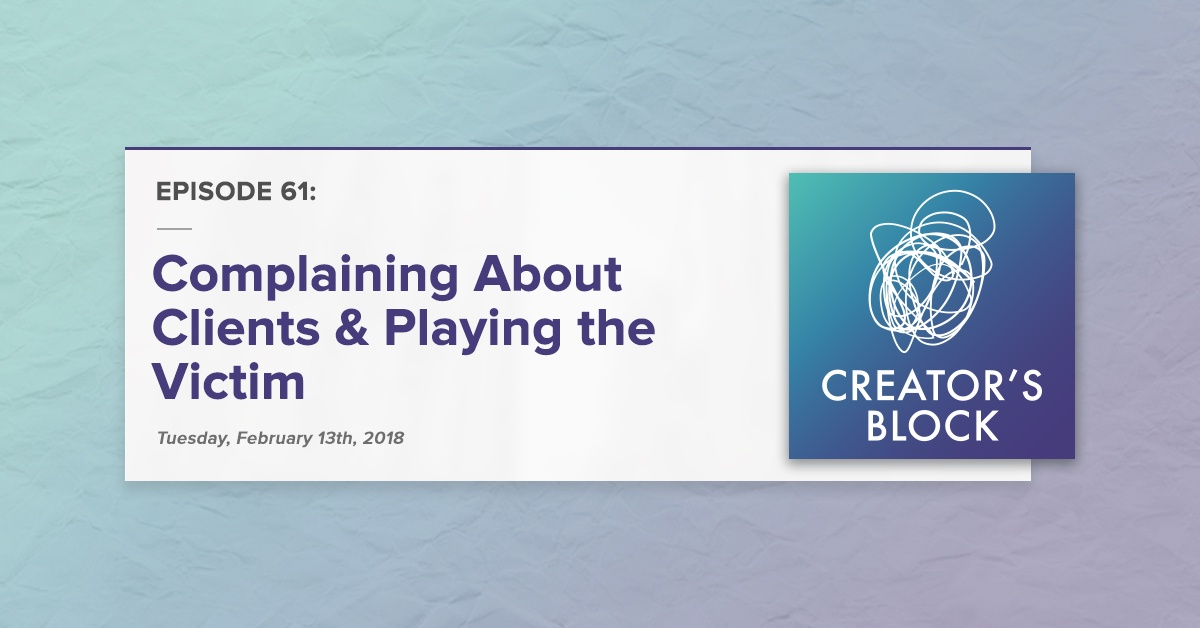 """""""Complaining About Clients & Playing the Victim"""" (Creator's Block, Ep. 61)"""