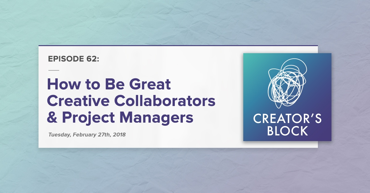 """How to Be Great Creative Collaborators & Project Managers"" (Creator's Block, Ep. 62)"